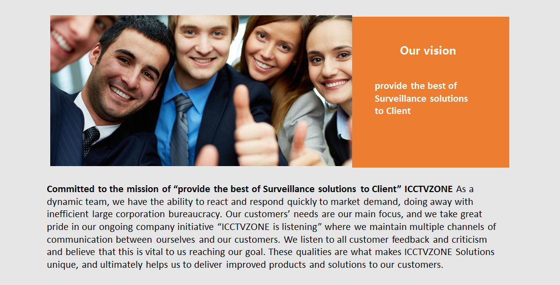 """Our Vision Committed to the mission of """"provide the best of Surveillance solutions to Client"""" ICCTVZONE As a dynamic team, we have the ability to react and respond quickly to market demand, doing away with inefficient large corporation bureaucracy. Our customers' needs are our main focus, and we take great pride in our ongoing company initiative """"ICCTVZONE is listening"""" where we maintain multiple channels of communication between ourselves and our customers. We listen to all customer feedback and criticism and believe that this is vital to us reaching our goal. These qualities are what makes ICCTVZONE Solutions unique, and ultimately helps us to deliver improved products and solutions to our customers"""