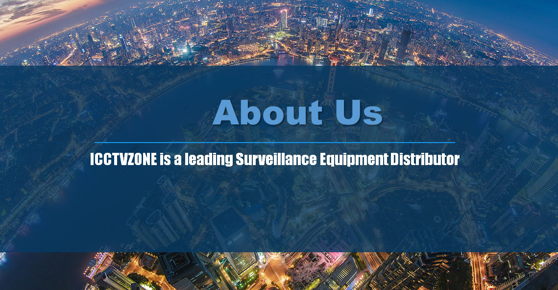 """ICCTVZONE is a leading Surveillance Equipment Distributor and Surveillance Equipment Solution Provider in world. We have Singapore operating center, Hong Kong logistics and information center And US transshipment depot. Our Sell Surveillance Equipment and Surveillance Solution to millions of client from more than 200 countries, we provide Surveillance Solution to our client including US State Federal Housing Administration, Military Contractor Intercontinental Hotel, automobile manufacturer and more Surveillance Equipment Solution integrators. In addition, ICCTVZONE products are widely applied in key vertical markets such as public security, traffic, retail, banking & finance, and energy etc. Numerous major projects have been installed with ICCTVZONE solutions and products. ICCTVZONE is committed to becoming the best reliable marketplace on the net by offering high quality security products with the widest selections, competitive price and superior pre-sale, after-sales services and an efficient e-procurement platform to streamline the purchasing process and superior 7*24 customer service. Our Vision Committed to the mission of """"provide the best of Surveillance solutions to Client"""" ICCTVZONE As a dynamic team, we have the ability to react and respond quickly to market demand, doing away with inefficient large corporation bureaucracy. Our customers' needs are our main focus, and we take great pride in our ongoing company initiative """"ICCTVZONE is listening"""" where we maintain multiple channels of communication between ourselves and our customers. We listen to all customer feedback and criticism and believe that this is vital to us reaching our goal. These qualities are what makes ICCTVZONE Solutions unique, and ultimately helps us to deliver improved products and solutions to our customers.  The response this generates from customers is overwhelming. We have received stories of how ICCTVZONE has Protect homes, hotels, shopping malls, the public sector and even large pr"""
