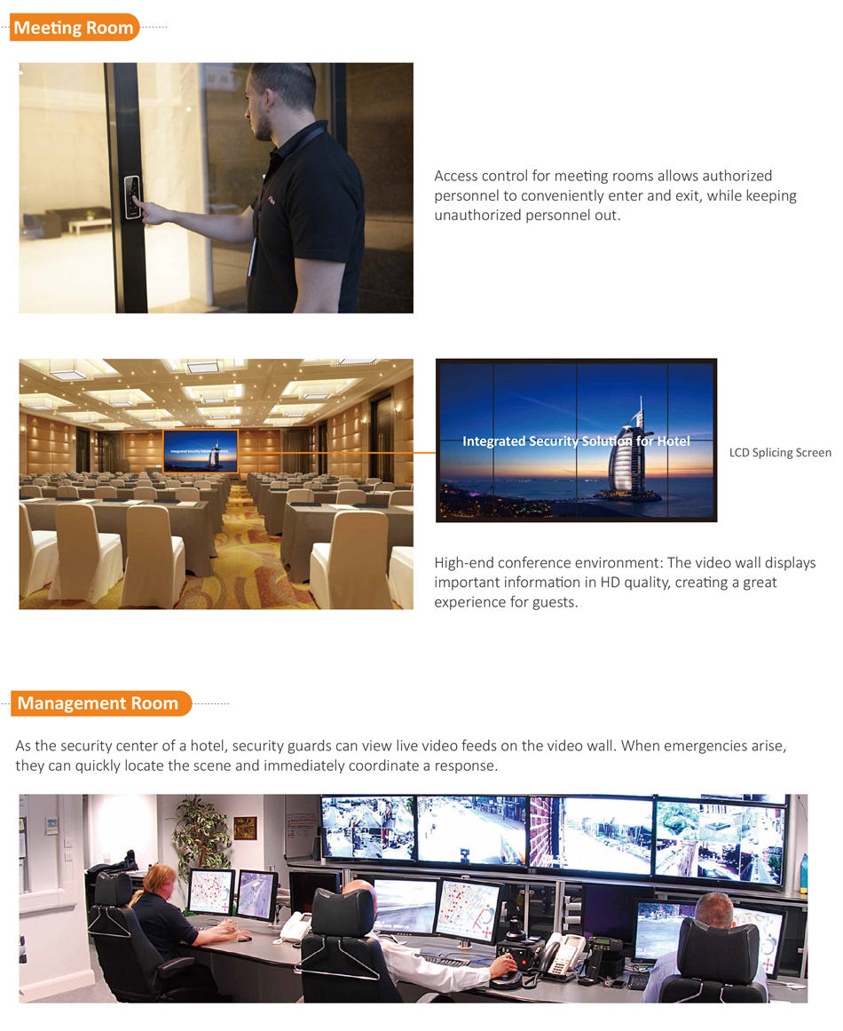 Access control for meeting rooms allows authorized personnel to conveniently enter and exit, while keeping unauthorized personnel out.High-end conference environment: The video wall displays important information in HD quality, creating a great experience for guests.As the security center of a hotel, security guards can view live video feeds on the video wall. When emergencies arise, they can quickly locate the scene and immediately coordinate a response.