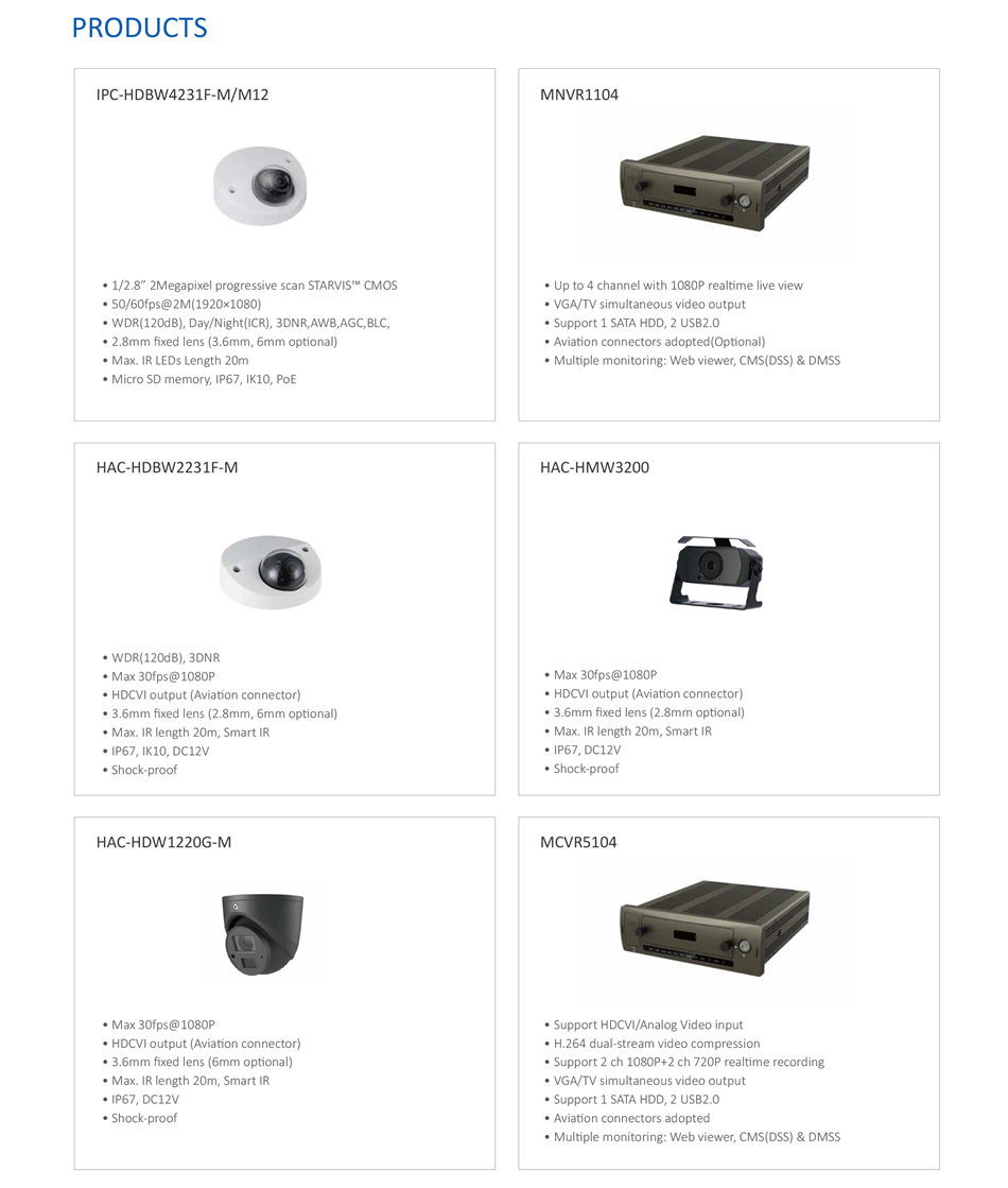 """INTEGRATED SECURITY SOLUTION FOR PUBLIC BUS IPC-HDBW4231F-M/M12 MNVR1104 HAC-HDBW2231F-M HAC-HMW3200 HAC-HDW1220G-M • 1/2.8"""" 2Megapixel progressive scan STARVIS™ CMOS • 50/60fps@2M(1920×1080) • WDR(120dB), Day/Night(ICR), 3DNR,AWB,AGC,BLC, • 2.8mm fixed lens (3.6mm, 6mm optional) • Max. IR LEDs Length 20m • Micro SD memory, IP67, IK10, PoE"""