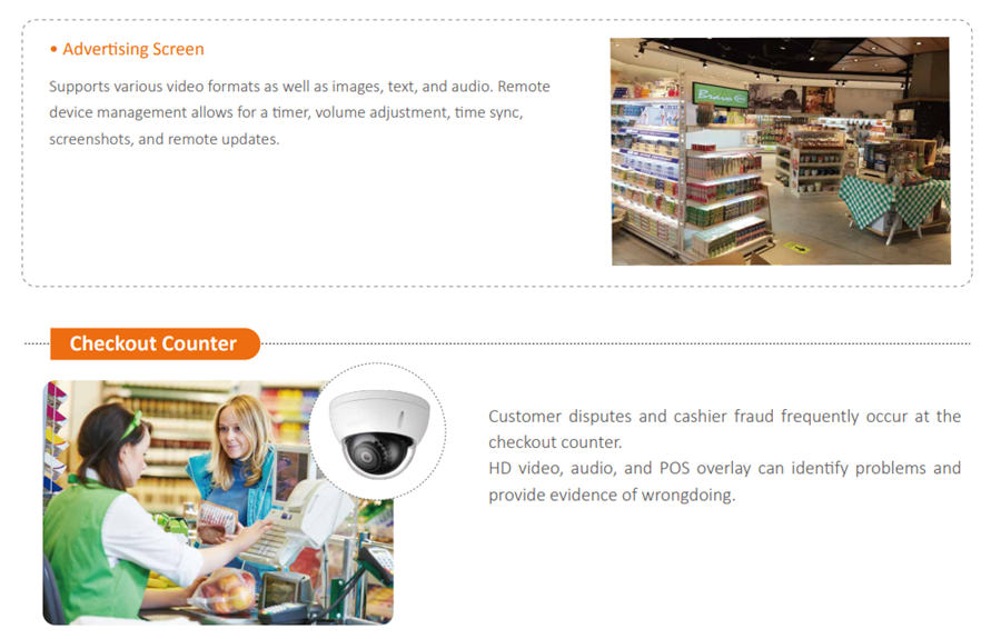 Customer disputes and cashier fraud frequently occur at the checkout counter. HD video, audio, and POS overlay can identify problems and provide evidence of wrongdoing.Supports various video formats as well as images, text, and audio. Remote device management allows for a timer, volume adjustment, time sync, screenshots, and remote updates.